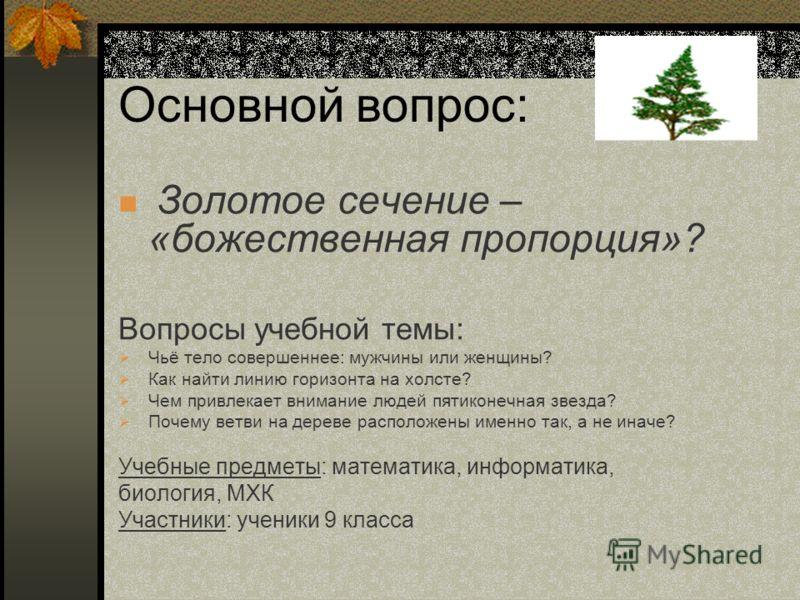 Основной вопрос: Золотое сечение – «божественная пропорция»? Вопросы учебной темы: Чьё тело совершеннее: мужчины или женщины? Как найти линию горизонта на холсте? Чем привлекает внимание людей пятиконечная звезда? Почему ветви на дереве расположены и