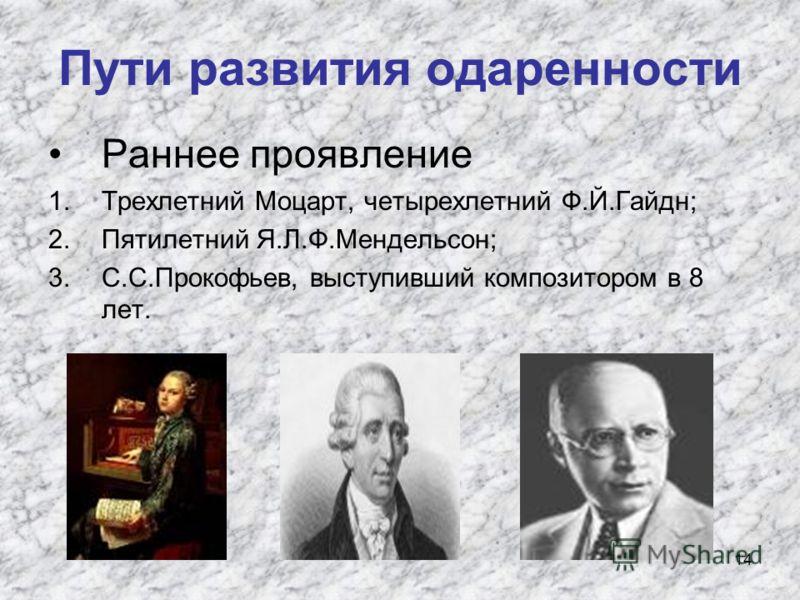 14 Пути развития одаренности Раннее проявление 1.Трехлетний Моцарт, четырехлетний Ф.Й.Гайдн; 2.Пятилетний Я.Л.Ф.Мендельсон; 3.С.С.Прокофьев, выступивший композитором в 8 лет.