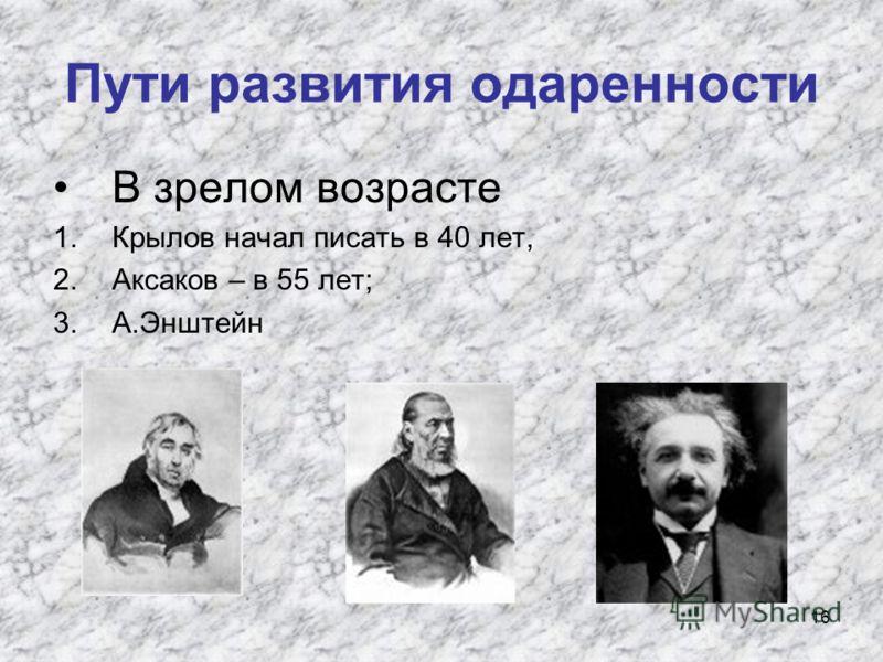 16 Пути развития одаренности В зрелом возрасте 1.Крылов начал писать в 40 лет, 2.Аксаков – в 55 лет; 3.А.Энштейн