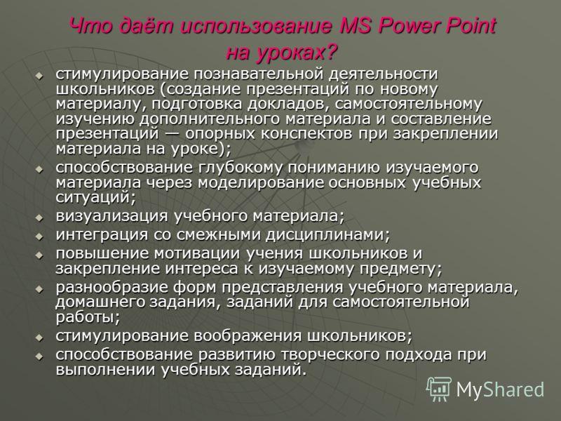 Что даёт использование MS Power Point на уроках? стимулирование познавательной деятельности школьников (создание презентаций по новому материалу, подготовка докладов, самостоятельному изучению дополнительного материала и составление презентаций опорн