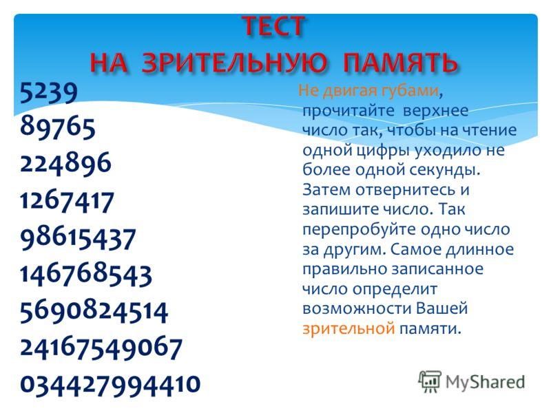 5239 89765 224896 1267417 98615437 146768543 5690824514 24167549067 034427994410 Не двигая губами, прочитайте верхнее число так, чтобы на чтение одной цифры уходило не более одной секунды. Затем отвернитесь и запишите число. Так перепробуйте одно чис
