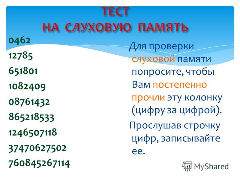 0462 12785 651801 1082409 08761432 865218533 1246507118 37470627502 760845267114 Для проверки слуховой памяти попросите, чтобы Вам постепенно прочли эту колонку (цифру за цифрой). Прослушав строчку цифр, записывайте ее.
