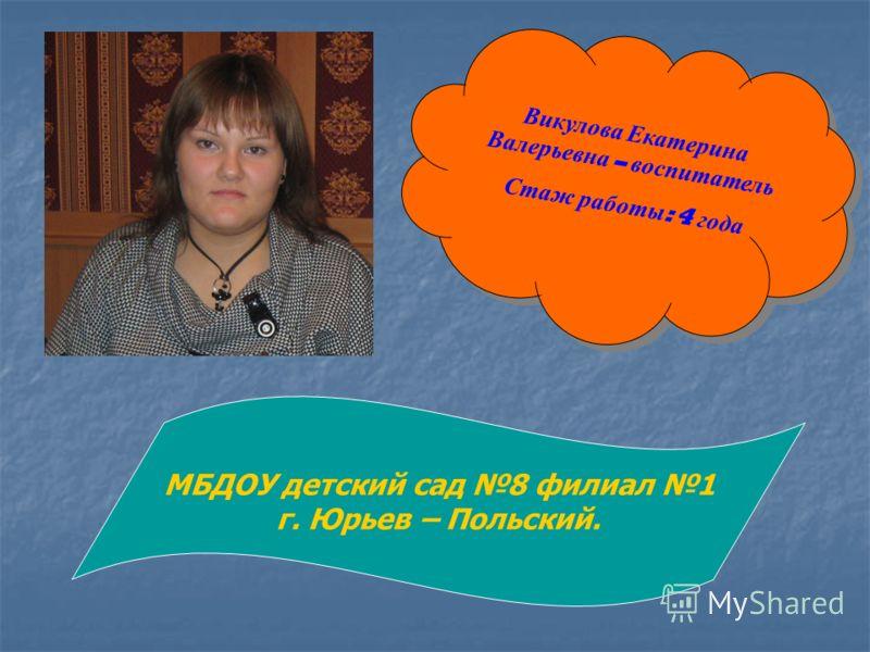 Викулова Екатерина Валерьевна – воспитатель Стаж работы : 4 года МБДОУ детский сад 8 филиал 1 г. Юрьев – Польский.
