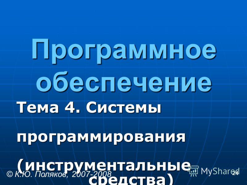 24 Программное обеспечение Тема 4. Системы программирования (инструментальные средства) © К.Ю. Поляков, 2007-2008