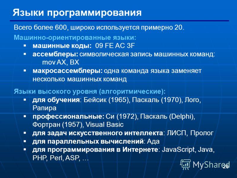 26 Языки программирования Всего более 600, широко используется примерно 20. Машинно-ориентированные языки: машинные коды: 09 FE AC 3F ассемблеры: символическая запись машинных команд: mov AX, BX макросассемблеры: одна команда языка заменяет несколько