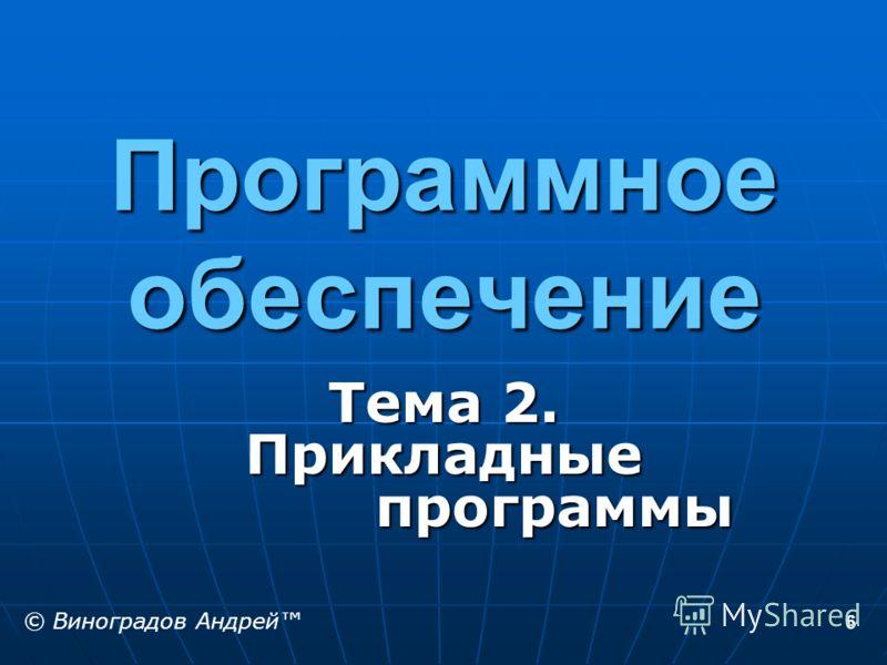 6 Программное обеспечение Тема 2. Прикладные программы © Виноградов Андрей