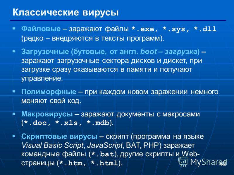 62 Классические вирусы Файловые – заражают файлы *.exe, *.sys, *.dll (редко – внедряются в тексты программ). Загрузочные (бутовые, от англ. boot – загрузка) – заражают загрузочные сектора дисков и дискет, при загрузке сразу оказываются в памяти и пол