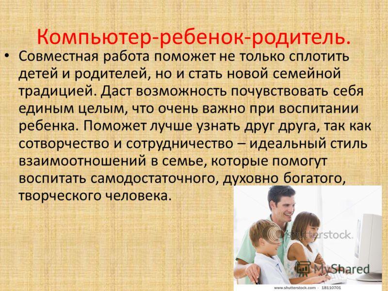 Компьютер-ребенок-родитель. Совместная работа поможет не только сплотить детей и родителей, но и стать новой семейной традицией. Даст возможность почувствовать себя единым целым, что очень важно при воспитании ребенка. Поможет лучше узнать друг друга