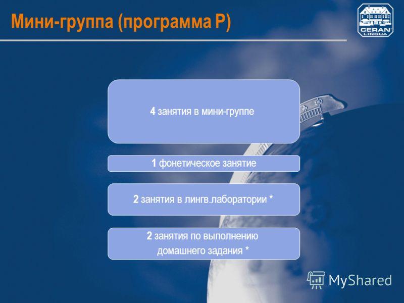 Мини-группа (программа P) 4 занятия в мини-группе 1 фонетическое занятие 2 занятия в лингв.лаборатории * 2 занятия по выполнению домашнего задания *