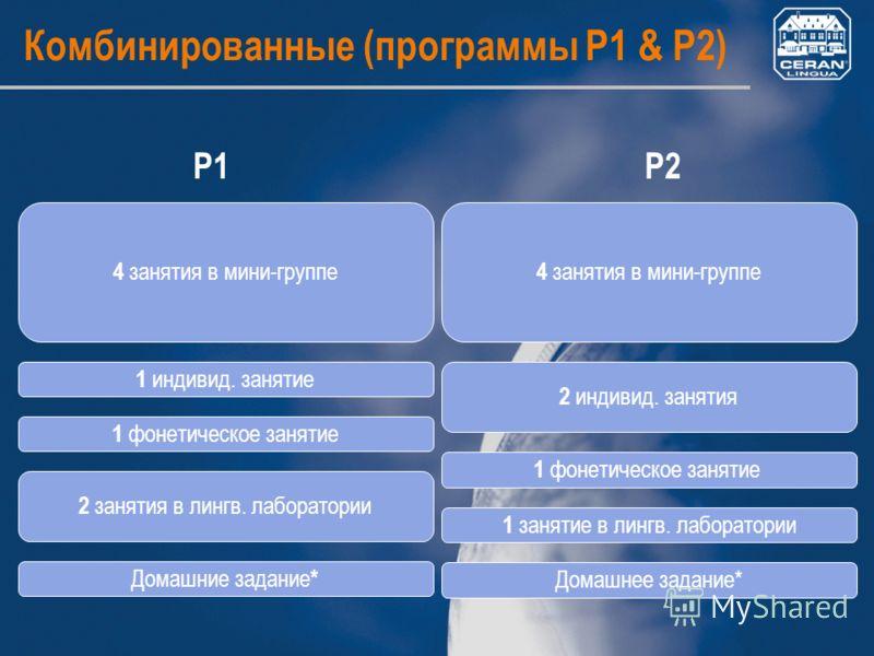 Комбинированные (программы P1 & P2) P1P2 4 занятия в мини-группе 1 индивид. занятие 2 занятия в лингв. лаборатории Домашние задание * 1 фонетическое занятие 4 занятия в мини-группе 2 индивид. занятия 1 занятие в лингв. лаборатории Домашнее задание* 1