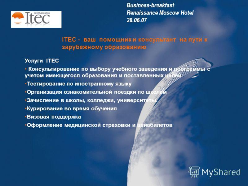 ITEC - ваш помощник и консультант на пути к зарубежному образованию Услуги ITEC Консультирование по выбору учебного заведения и программы с учетом имеющегося образования и поставленных целей Тестирование по иностранному языку Организация ознакомитель