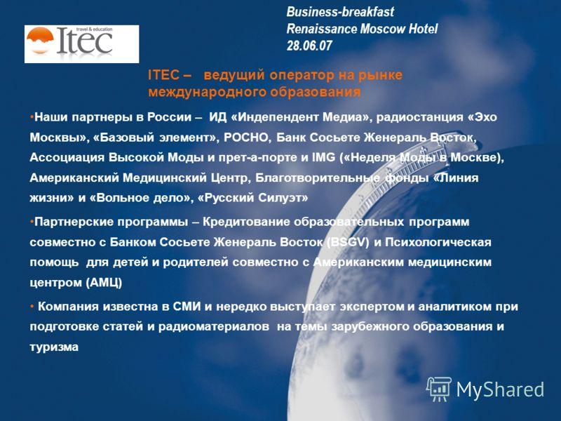 ITEC – ведущий оператор на рынке международного образования Наши партнеры в России – ИД «Индепендент Медиа», радиостанция «Эхо Москвы», «Базовый элемент», РОСНО, Банк Сосьете Женераль Восток, Ассоциация Высокой Моды и прет-а-порте и IMG («Неделя Моды