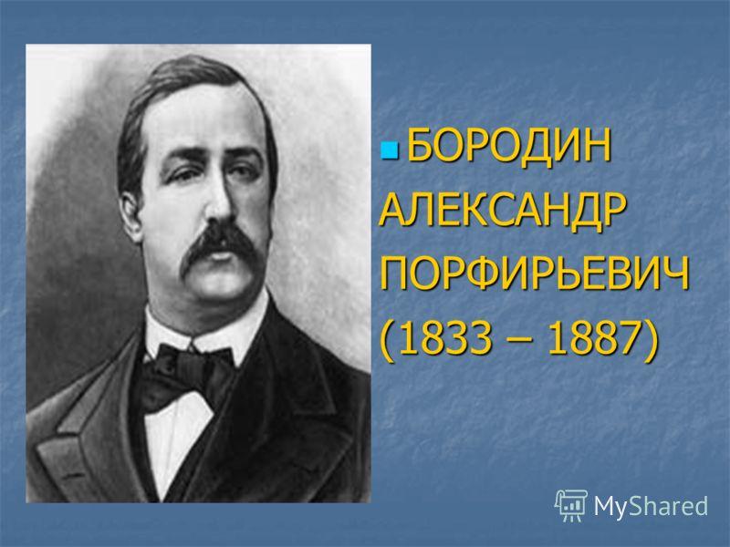 БОРОДИН БОРОДИНАЛЕКСАНДРПОРФИРЬЕВИЧ (1833 – 1887)