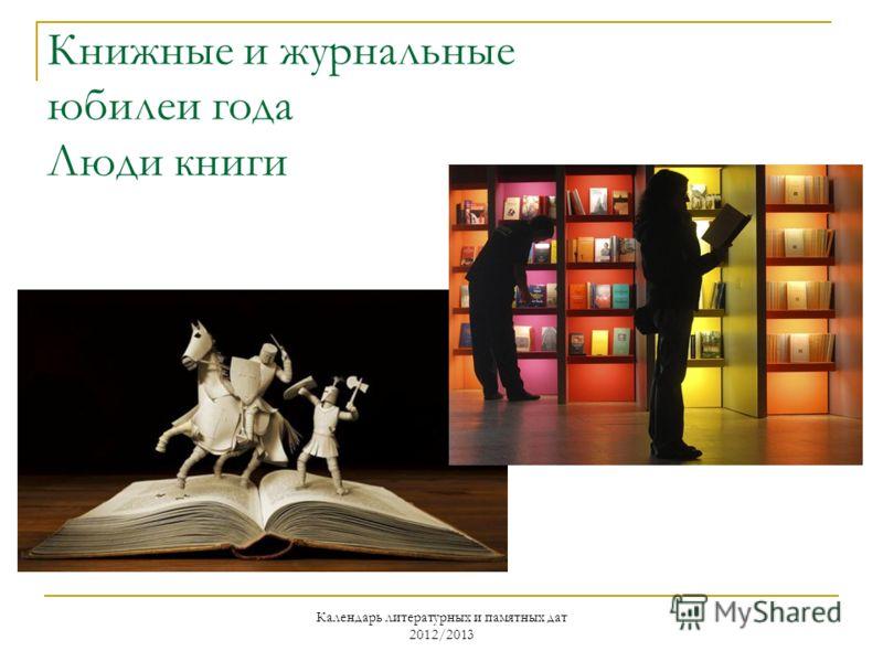 Календарь литературных и памятных дат 2012/2013 Книжные и журнальные юбилеи года Люди книги
