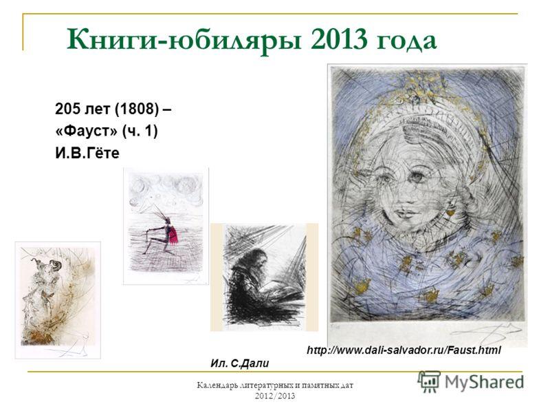 Календарь литературных и памятных дат 2012/2013 Книги-юбиляры 2013 года 205 лет (1808) – «Фауст» (ч. 1) И.В.Гёте Ил. С.Дали http://www.dali-salvador.ru/Faust.html