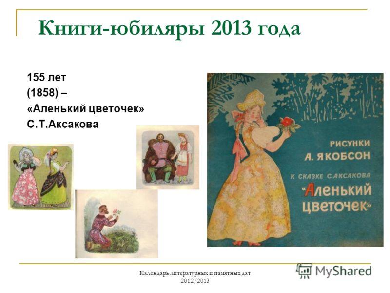 Календарь литературных и памятных дат 2012/2013 Книги-юбиляры 2013 года 155 лет (1858) – «Аленький цветочек» С.Т.Аксакова