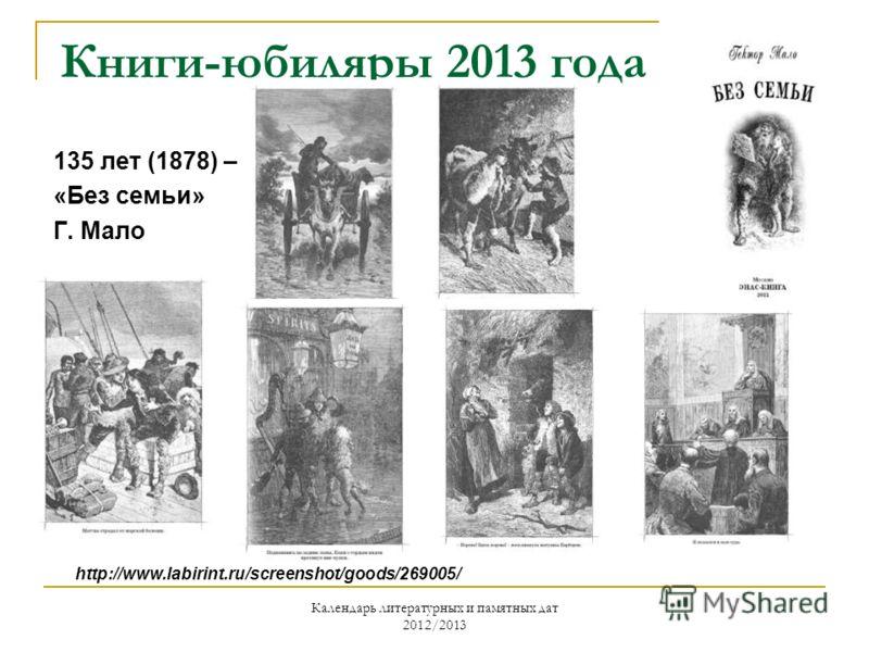 Календарь литературных и памятных дат 2012/2013 Книги-юбиляры 2013 года 135 лет (1878) – «Без семьи» Г. Мало http://www.labirint.ru/screenshot/goods/269005/