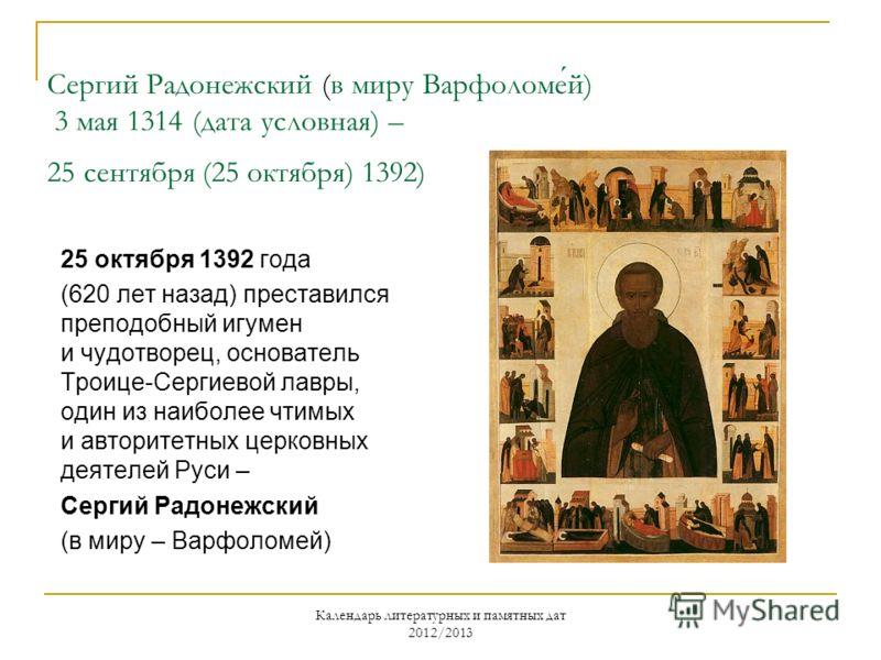 Календарь литературных и памятных дат 2012/2013 Сергий Радонежский (в миру Варфоломей) 3 мая 1314 (дата условная) – 25 сентября (25 октября) 1392) 25 октября 1392 года (620 лет назад) преставился преподобный игумен и чудотворец, основатель Троице-Сер