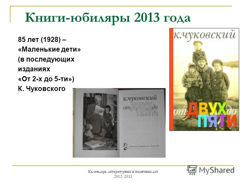 Календарь литературных и памятных дат 2012/2013 Книги-юбиляры 2013 года 85 лет (1928) – «Маленькие дети» (в последующих изданиях «От 2-х до 5-ти») К. Чуковского
