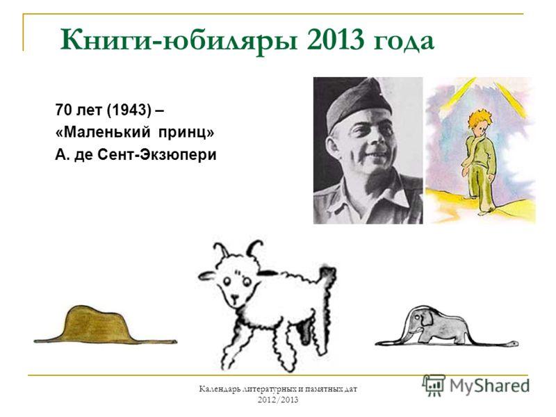 Календарь литературных и памятных дат 2012/2013 Книги-юбиляры 2013 года 70 лет (1943) – «Маленький принц» А. де Сент-Экзюпери