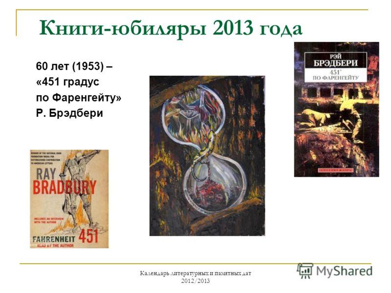Календарь литературных и памятных дат 2012/2013 Книги-юбиляры 2013 года 60 лет (1953) – «451 градус по Фаренгейту» Р. Брэдбери