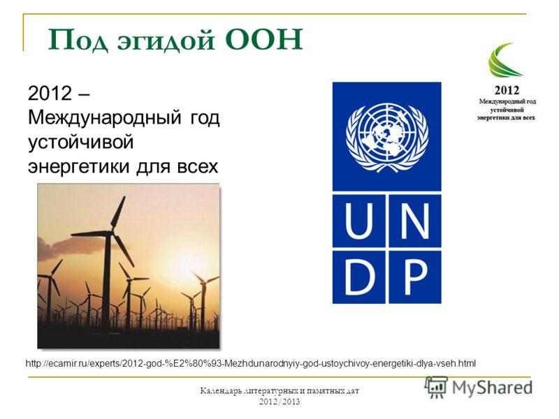 Календарь литературных и памятных дат 2012/2013 Под эгидой ООН 2012 – Международный год устойчивой энергетики для всех http://ecamir.ru/experts/2012-god-%E2%80%93-Mezhdunarodnyiy-god-ustoychivoy-energetiki-dlya-vseh.html