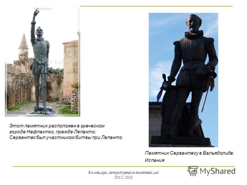 Календарь литературных и памятных дат 2012/2013 Этот памятник расположен в греческом городе Нафпактос, прежде Лепанто; Сервантес был участником битвы при Лепанто Памятник Сервантесу в Вальядолиде. Испания