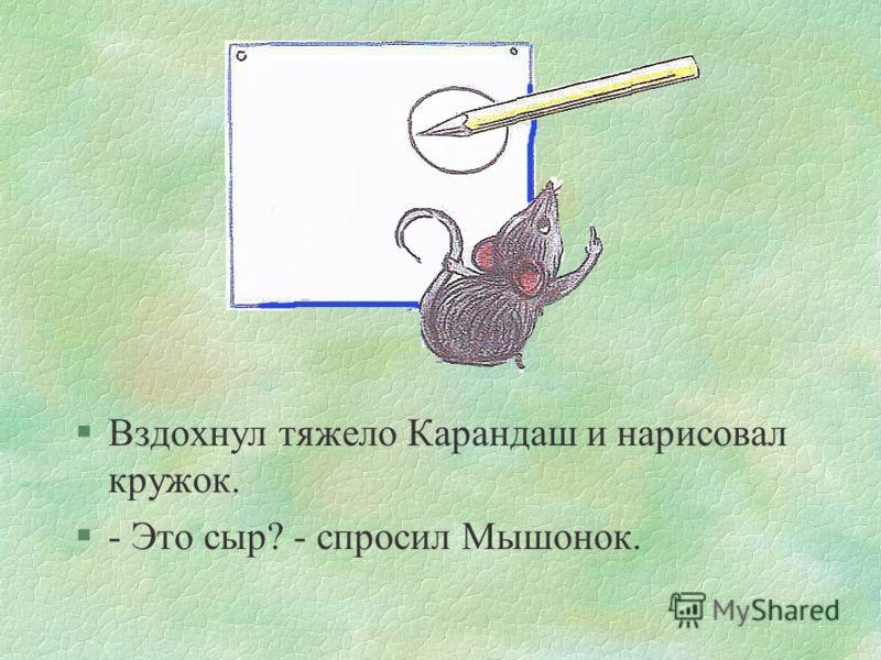 сказка4 §-Ой!.. - сказал Карандаш.- тогда дай мне в последний раз что-нибудь нарисовать, а потом делай что хочешь. §- Так и быть, - согласился мышонок, - рисуй! Но потом я тебя всё равно изгрызу на мелкие кусочки.