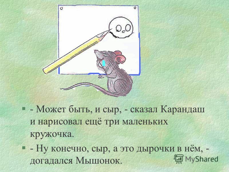 сказка5 §Вздохнул тяжело Карандаш и нарисовал кружок. §- Это сыр? - спросил Мышонок.