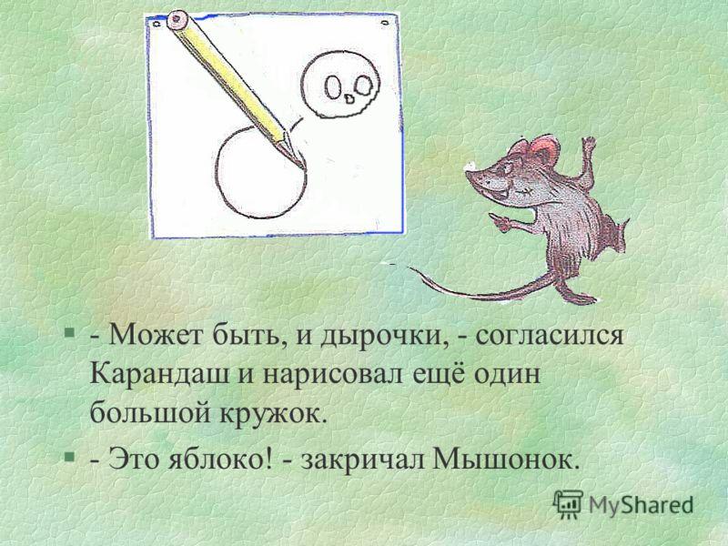 сказка6 §- Может быть, и сыр, - сказал Карандаш и нарисовал ещё три маленьких кружочка. §- Ну конечно, сыр, а это дырочки в нём, - догадался Мышонок.