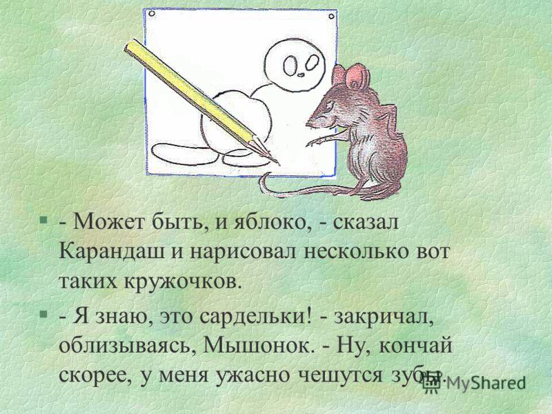сказка7 §- Может быть, и дырочки, - согласился Карандаш и нарисовал ещё один большой кружок. §- Это яблоко! - закричал Мышонок.