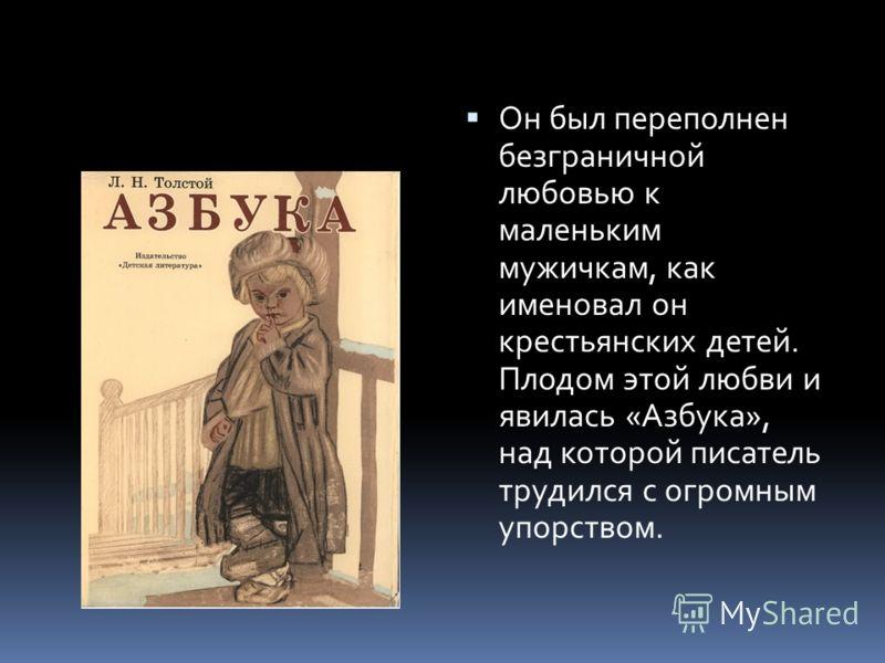 Он был переполнен безграничной любовью к маленьким мужичкам, как именовал он крестьянских детей. Плодом этой любви и явилась «Азбука», над которой писатель трудился с огромным упорством.