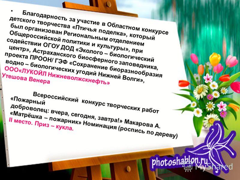 Благодарность за участие в Областном конкурсе детского творчества «Птичья поделка», который был организован Региональным отделением Общероссийской политики и культуры», при содействии ОГОУ ДОД «Эколого – биологический центр», Астраханского биосферног