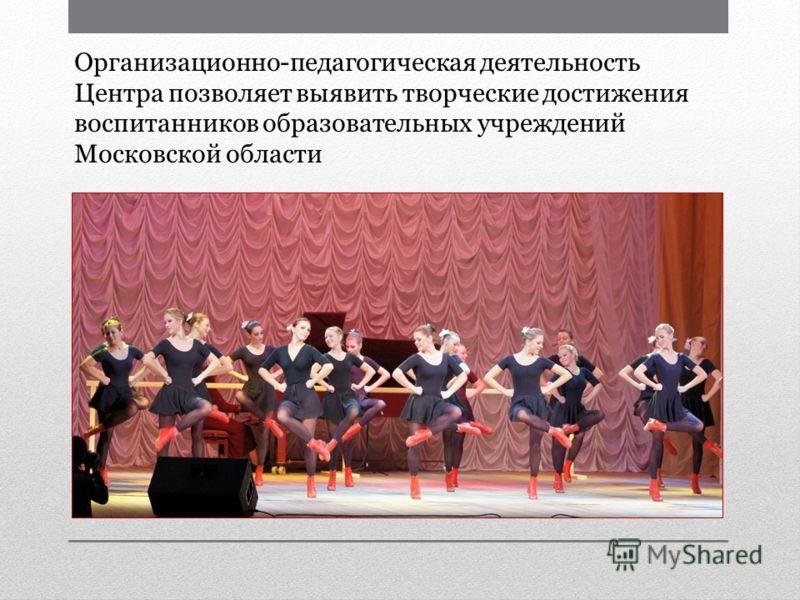 Организационно-педагогическая деятельность Центра позволяет выявить творческие достижения воспитанников образовательных учреждений Московской области
