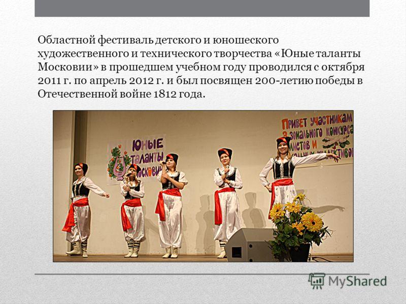 Областной фестиваль детского и юношеского художественного и технического творчества «Юные таланты Московии» в прошедшем учебном году проводился с октября 2011 г. по апрель 2012 г. и был посвящен 200-летию победы в Отечественной войне 1812 года.