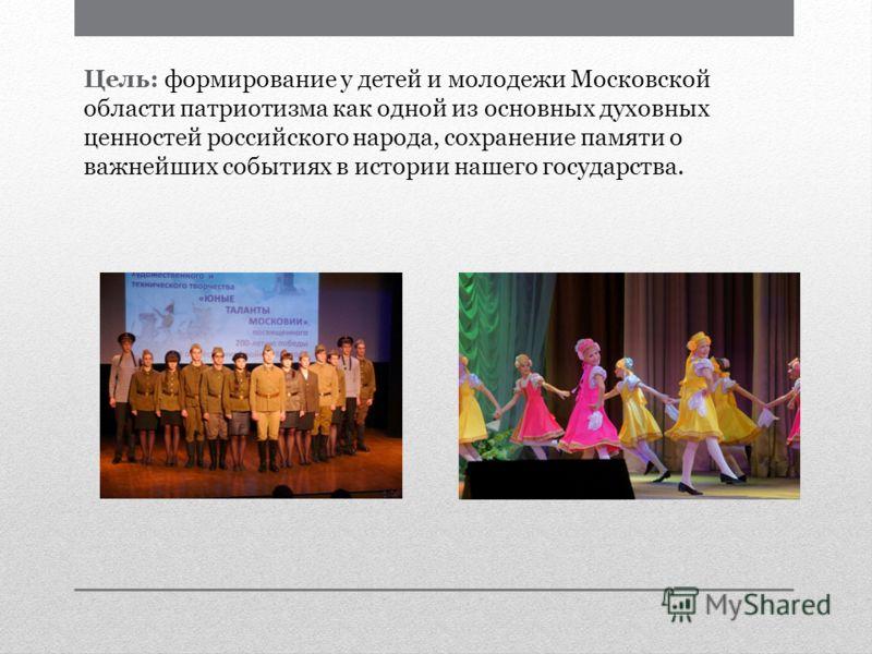 Цель: формирование у детей и молодежи Московской области патриотизма как одной из основных духовных ценностей российского народа, сохранение памяти о важнейших событиях в истории нашего государства.