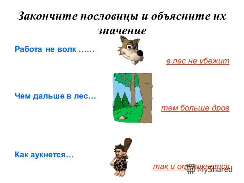 Закончите пословицы и объясните их значение Работа не волк …… в лес не убежит Чем дальше в лес… тем больше дров Как аукнется… так и откликнется
