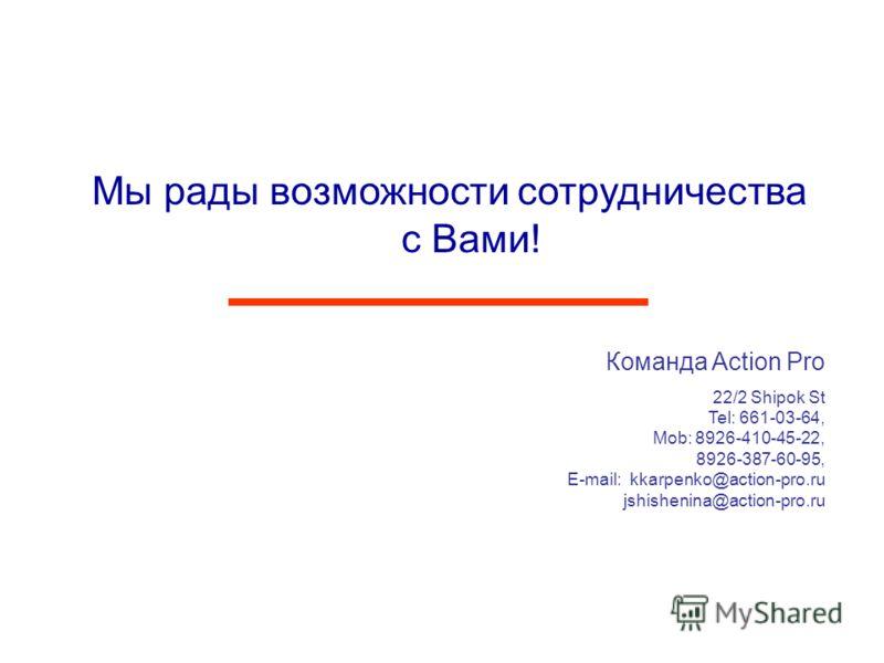 Мы рады возможности сотрудничества с Вами! Команда Action Pro 22/2 Shipok St Tel: 661-03-64, Mob: 8926-410-45-22, 8926-387-60-95, E-mail: kkarpenko@action-pro.ru jshishenina@action-pro.ru