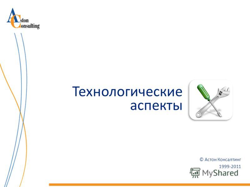 © Астон Консалтинг 1999-2011 Технологические аспекты