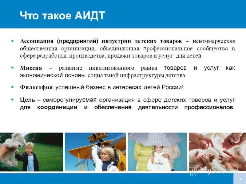 3 Что такое АИДТ Ассоциация (предприятий) индустрии детских товаров – некоммерческая общественная организация, объединяющая профессиональное сообщество в сфере разработки, производства, продажи товаров и услуг для детей. Миссия – развитие цивилизован