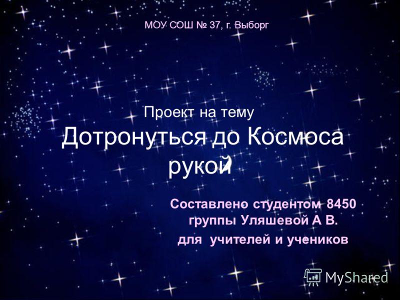 Дотронуться до Космоса рукой Составлено студентом 8450 группы Уляшевой А В. для учителей и учеников МОУ СОШ 37, г. Выборг Проект на тему