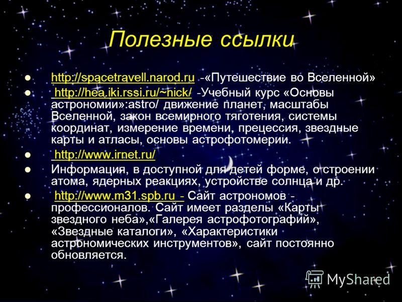 Полезные ссылки http://spacetravell.narod.ru -«Путешествие во Вселенной» http://hea.iki.rssi.ru/~nick/ -Учебный курс «Основы астрономии»:astro/ движение планет, масштабы Вселенной, закон всемирного тяготения, системы координат, измерение времени, пре