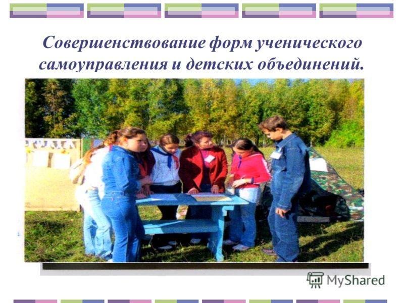 Совершенствование форм ученического самоуправления и детских объединений.