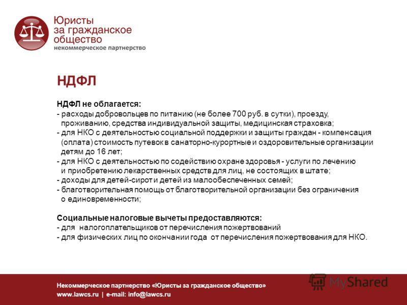 НДФЛ Некоммерческое партнерство «Юристы за гражданское общество» www.lawcs.ru | e-mail: info@lawcs.ru НДФЛ не облагается: - расходы добровольцев по питанию (не более 700 руб. в сутки), проезду, проживанию, средства индивидуальной защиты, медицинская