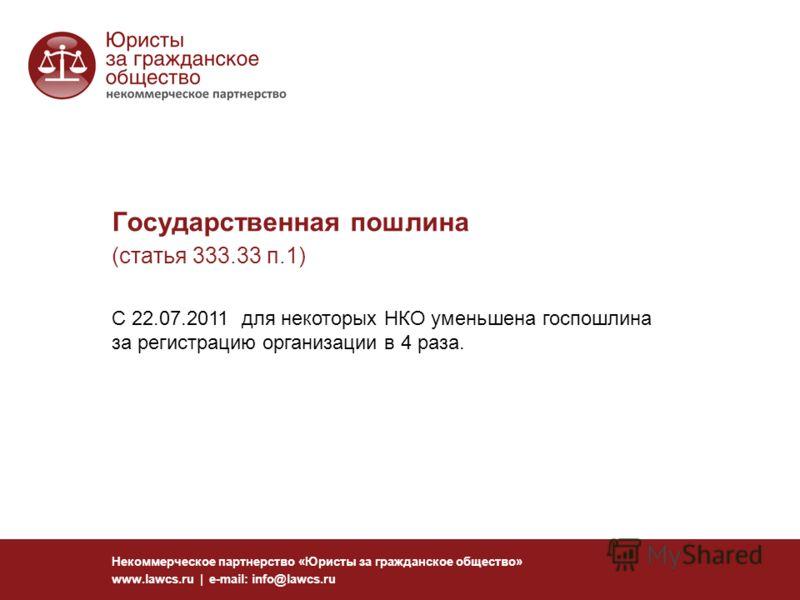 Государственная пошлина (статья 333.33 п.1) Некоммерческое партнерство «Юристы за гражданское общество» www.lawcs.ru | e-mail: info@lawcs.ru C 22.07.2011 для некоторых НКО уменьшена госпошлина за регистрацию организации в 4 раза.