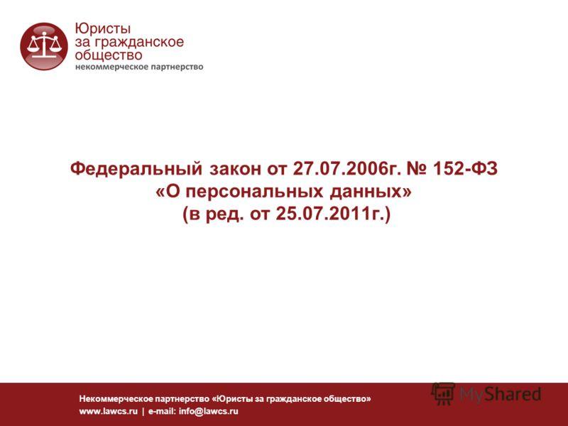 Федеральный закон от 27.07.2006г. 152-ФЗ «О персональных данных» (в ред. от 25.07.2011г.) Некоммерческое партнерство «Юристы за гражданское общество» www.lawcs.ru | e-mail: info@lawcs.ru