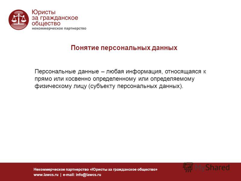 Понятие персональных данных Некоммерческое партнерство «Юристы за гражданское общество» www.lawcs.ru | e-mail: info@lawcs.ru Персональные данные – любая информация, относящаяся к прямо или косвенно определенному или определяемому физическому лицу (су