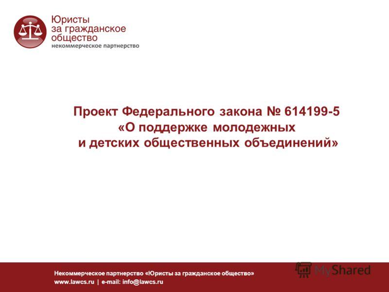 Проект Федерального закона 614199-5 «О поддержке молодежных и детских общественных объединений» Некоммерческое партнерство «Юристы за гражданское общество» www.lawcs.ru | e-mail: info@lawcs.ru