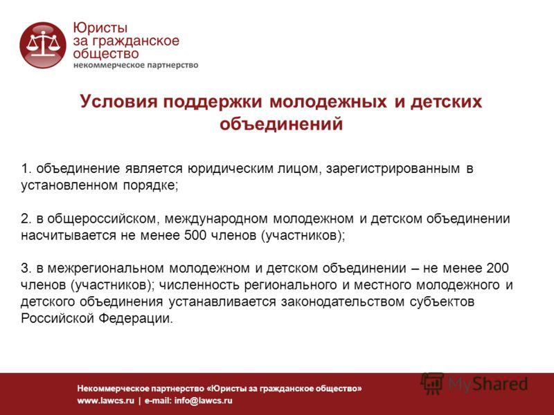 Условия поддержки молодежных и детских объединений Некоммерческое партнерство «Юристы за гражданское общество» www.lawcs.ru | e-mail: info@lawcs.ru 1. объединение является юридическим лицом, зарегистрированным в установленном порядке; 2. в общероссий