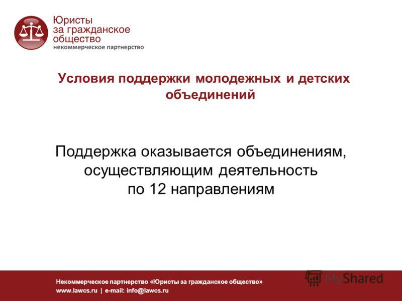 Некоммерческое партнерство «Юристы за гражданское общество» www.lawcs.ru | e-mail: info@lawcs.ru Поддержка оказывается объединениям, осуществляющим деятельность по 12 направлениям